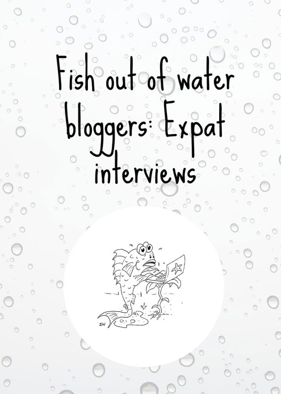 Fish out of water expat bloggers interview series #1