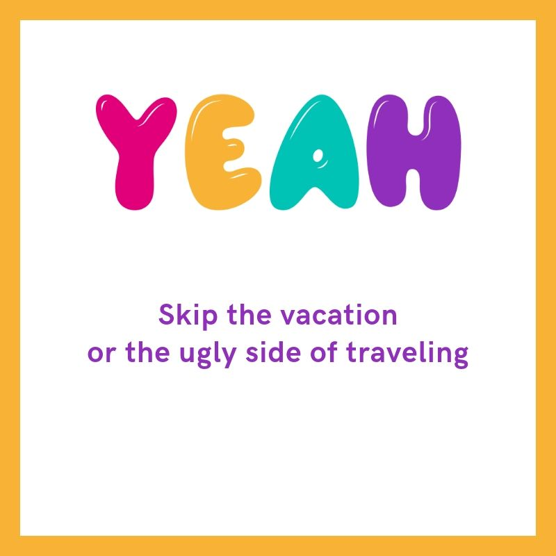 Skip the vacation or the ugly side of traveling