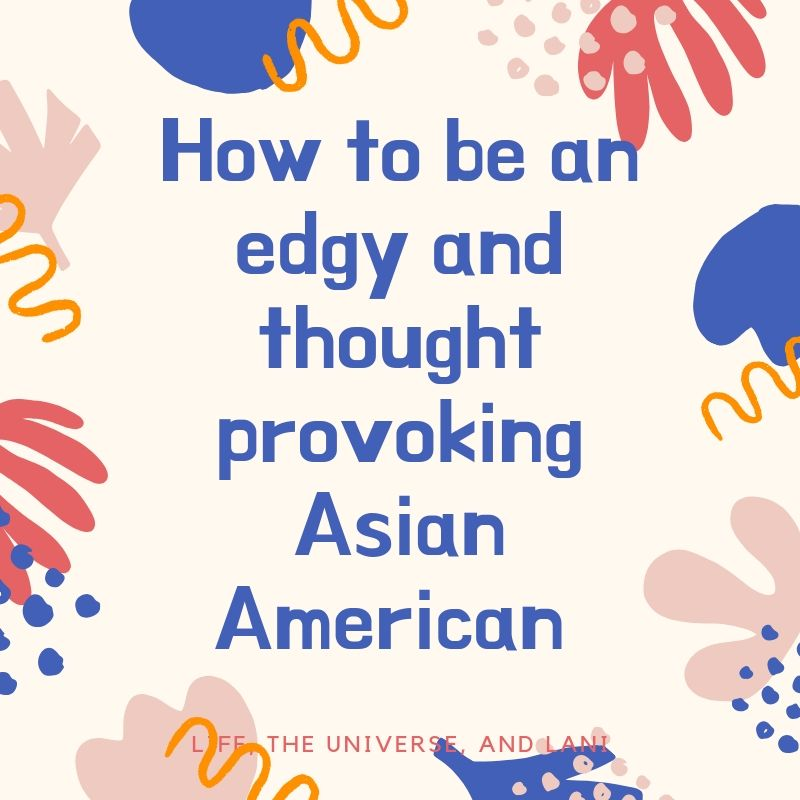 How to be an edgy and thought provoking Asian American