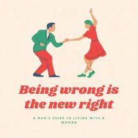 Being Wrong is the New Right: a man's guide to living with a woman